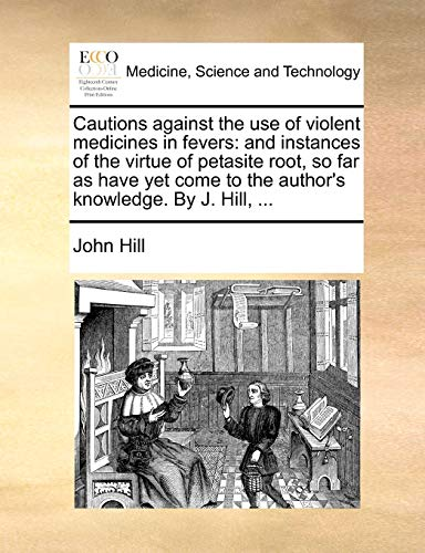 Cautions Against the Use of Violent Medicines in Fevers: And Instances of the Virtue of Petasite Root, So Far as Have Yet Come to the Author's Knowledge. by J. Hill, ...