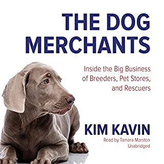 The Dog Merchants     Inside the Big Business of Breeders, Pet Stores, and Rescuers              By:                                                                                                                                 Kim Kavin                               Narrated by:                                                                                                                                 Tamara Marston                      Length: 9 hrs and 56 mins     32 ratings     Overall 4.3