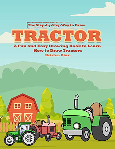 The Step-by-Step Way to Draw Tractor: A Fun and Easy Drawing Book to Learn How to Draw Tractors (English Edition)