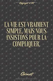 La vie est vraiment simple, mais nous insistons pour la compliquer.: Carnet de note pour tous ceux qui veulent entreprendr...