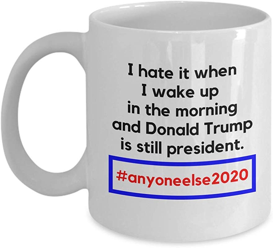 I Hate It When I Wake Up Funny Anti President Donald Trump Hashtag 2020 Tweet Ceramic Drinking Coffee Tea Gift Mug Cup Merchandise D Cor Ornament Items And Accessories 11oz