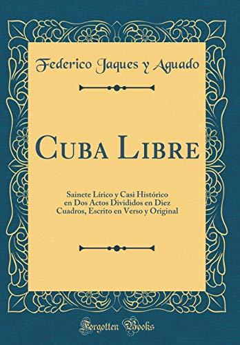 Cuba Libre: Sainete Lírico y Casi Histórico en Dos Actos Divididos en Diez Cuadros, Escrito en Verso y Original (Classic Reprint)