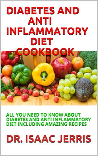 DIABETES AND ANTI INFLAMMATORY DIET COOKBOOK: ALL YOU NEED TO KNOW ABOUT DIABETES AND ANTI INFLAMMATORY DIET INCLUDING AMAZING RECIPES (English Edition)