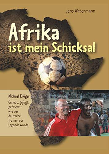 Afrika ist mein Schicksal: Michael Krüger Geliebt, gejagt, gefeiert - wie der deutsche Trainer zur Legende wurde