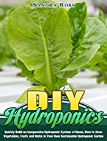 DIY Hydroponics: Quickly Build an Inexpensive Hydroponic System at Home, How to Grow Vegetables, Fruits and Herbs in Your Own Sustainable Hydroponic Garden