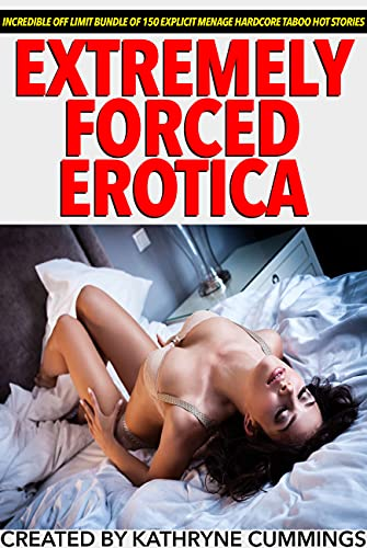 Extremely Forced Erotica — Incredible Off Limit Bundle Of 150 Explicit Menage Hardcore Taboo Hot Stories