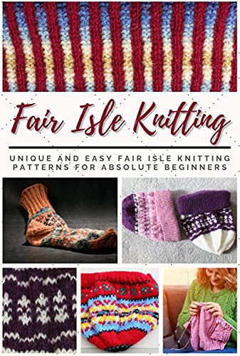 Fair Isle Knitting: Unique and Easy Fair Isle Knitting Patterns for Absolute Beginners (English Edition)