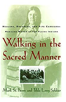 Walking in the Sacred Manner: Healers, Dreamers, and Pipe Carriers--Medicine Wom by [Mark St. Pierre]