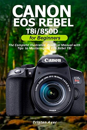 Canon EOS Rebel T8i/850D for Beginners: The Complete Illustrated, Practical Manual with Tips to Mastering the EOS Rebel T8i