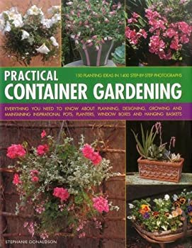Practical Container Gardening  150 Planting Ideas In 1400 Step-By-Step Photographs  Everything You Need To Know About Planning Designing Growing And .. Planters Window Boxes And Hanging Baskets
