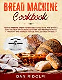 BREAD MACHINE COOKBOOK: How to Prepare Great Homemade Loaves, Buns, and Snacks with the Help of Your...
