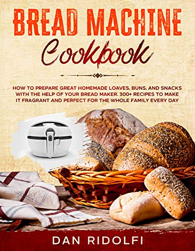 BREAD MACHINE COOKBOOK: How to Prepare Great Homemade Loaves, Buns, and Snacks with the Help of Your Bread Maker. 300+ Recipes to Make It Fragrant and Perfect for the Whole Family Every Day
