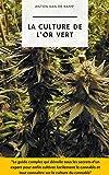 La culture de l'or vert: Le guide complet qui dévoile tous les secrets d'un expert pour enfin cultiver facilement le cannabis et tout connaître sur la culture du cannabis (livre culture cannabis)