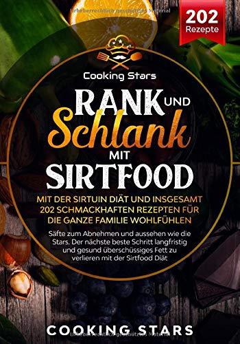 Rank und schlank mit Sirtfood – Mit der Sirtuin Diät und insgesamt 202 schmackhaften Rezepten für die ganze Familie wohlfühlen: Säfte zum Abnehmen und aussehen wie die Stars