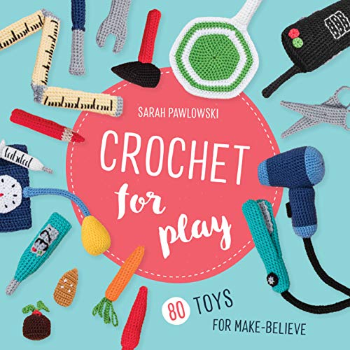 Crochet for Play: 80 Toys for Make-Believe
