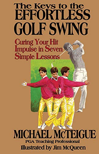 The Keys to the Effortless Golf Swing: Curing Your Hit Impulse in Seven Simple Lessons