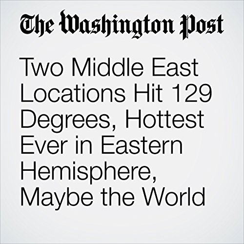 Two Middle East Locations Hit 129 Degrees, Hottest Ever in Eastern Hemisphere, Maybe the World audiobook cover art