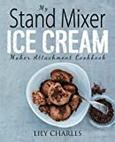 My Stand Mixer Ice Cream Maker Attachment Cookbook: 100 Deliciously Simple Homemade Recipes Using Your 2 Quart Stand...