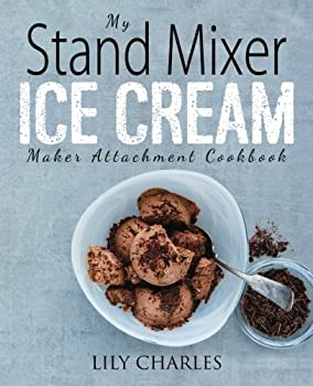 My Stand Mixer Ice Cream Maker Attachment Cookbook  100 Deliciously Simple Homemade Recipes Using Your 2 Quart Stand Mixer Attachment for Frozen Fun