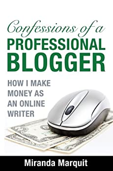 Confessions of a Professional Blogger: How I Make Money as an Online Writer by [Miranda Marquit]