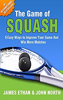 The Game of Squash: 5 Easy Ways to Improve Your Game and Win More Matches by [John North, James Ethan, Brendan Limbrey, Kathy Roorda, Garry Pedersen, Steve Walton]