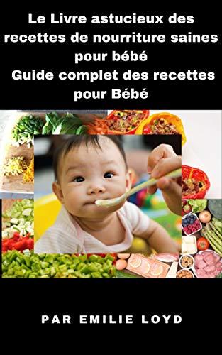 Le Livre astucieux des recettes de nourriture saines pour bébé: Guide complet des recettes pour Bébé