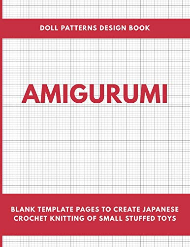 Amigurumi Doll Patterns Design Book: Blank Template Pages to Create Japanese Crochet Knitting of Small Stuffed Toys Workbook