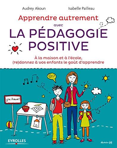 Apprendre Autrement avec la Pédagogie Positive - A la maison et à l'école, (re)donnez à vos...