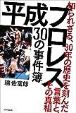 平成プロレス 30の事件簿 ~知られざる、30年の歴史を刻んだ言葉と、その真相~