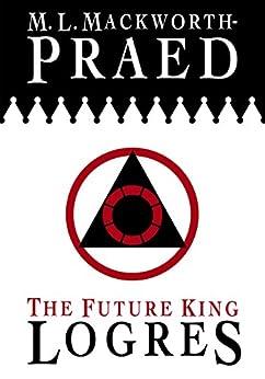 The Future King: Logres by [M. L. Mackworth-Praed]