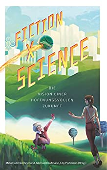 Fiction x Science: Die Vision einer hoffnungsvollen Zukunft (German Edition) by [Melody Aimée Reymond, Michael A. Kaufmann, Edy Portmann]
