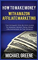 How to Make Money with Amazon Affiliate Marketing: The Ultimate Step-By-Step Guide to Making Money from Home (or Anywhere in the World)