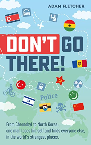Don't Go There: From Chernobyl to North Korea—one man's quest to lose himself and find everyone else in the world's strangest places (Weird Travel Book 1) (English Edition)