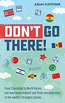 Don't Go There: From Chernobyl to North Korea—one man's quest to lose himself and find everyone else in the world's strangest places (Weird Travel Book 1) by [Adam Fletcher]