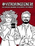 Vita da Ingegneri: Un libro da colorare irriverente per adulti: Un libro antistress per ingegneri, ingegnere e studenti di Ingegneria