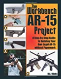 The Workbench AR-15 Project: A Step-by-Step Guide to Building Your Own Legal AR-15 Without Paperwork