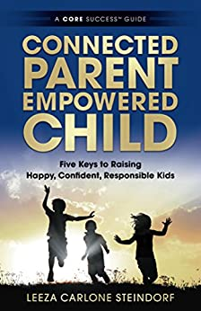 Connected Parent, Empowered Child: Five Keys to Raising Happy, Confident, Responsible Kids (A CORE Success™ Guide Book 1) by [Leeza Carlone Steindorf]