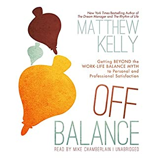 Off Balance     Getting Beyond the Work-Life Balance Myth to Personal and Professional Satisfaction              By:                                                                                                                                 Matthew Kelly                               Narrated by:                                                                                                                                 Mike Chamberlain                      Length: 3 hrs and 53 mins     684 ratings     Overall 4.1