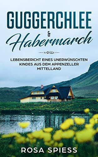 Guggerchlee & Habermarch: Lebensbericht eines unerwünschten Kindes aus dem Appenzeller Mittelland