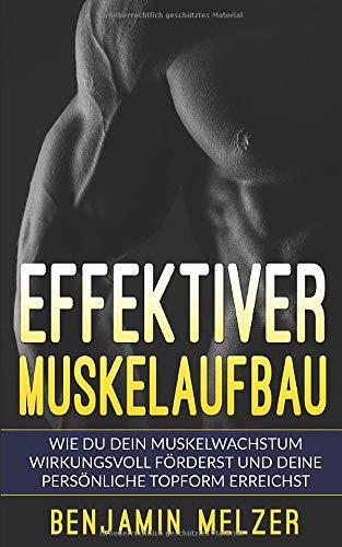 Effektiver Muskelaufbau: Wie Du Dein Muskelwachstum wirkungsvoll förderst und Deine persönliche Topform erreichst (inkl. Trainingsplan)