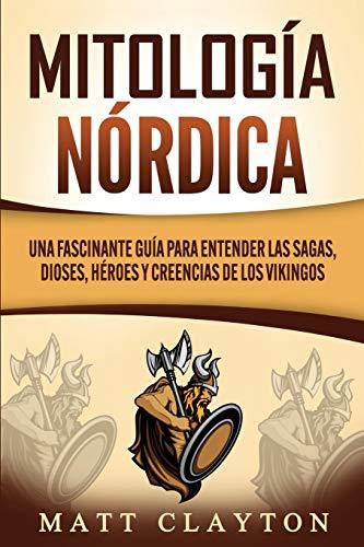 Mitología nórdica: Una fascinante guía para entender las sagas, dioses, héroes y creencias de los vikingos