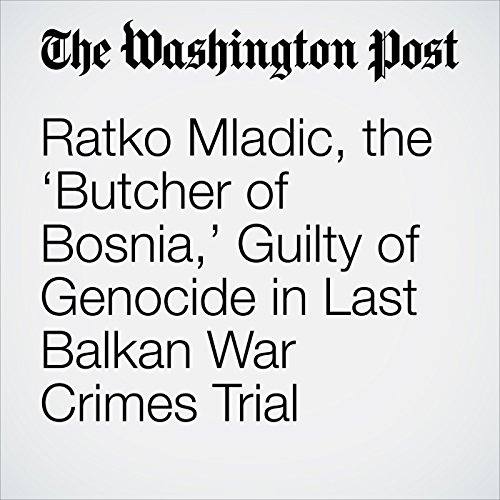 Ratko Mladic, the 'Butcher of Bosnia,' Guilty of Genocide in Last Balkan War Crimes Trial copertina