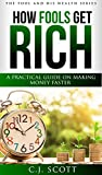 How Fools Get Rich: A Practical Guide on How to Make Money Faster (Creative Ideas For Making Money with Financial Intelligence) (The Fool & His Wealth Series Book 1)