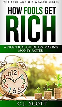 How Fools Get Rich: A Practical Guide on How to Make Money Faster (Creative Ideas For Making Money with Financial Intelligence) (The Fool & His Wealth Series Book 1) by [C.J. Scott]