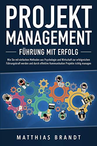 PROJEKTMANAGEMENT - Führung mit Erfolg: Wie Sie mit einfachen Methoden aus Psychologie und Wirtschaft zur erfolgreichen Führungskraft werden und durch effektive Kommunikation Projekte richtig managen