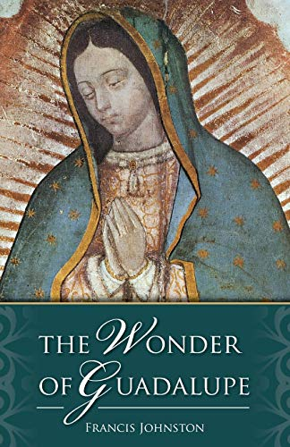 The Wonder of Guadalupe: The Origin and Cult of the Miraculous Image of the Blessed Virgin in Mexico [Idioma Inglés]