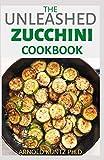 THE UNLEASHED ZUCCHINI COOKBOOK: FAMILY ZUCCHINI RECIPE BOOK, BREADS, MUFFINS, MAIN DISHES DESSERTS.