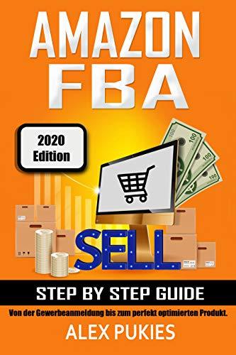 Amazon FBA Step by Step Guide: Von der Gewerbeanmeldung bis zum perfekt optimierten Produkt! (2020 Edition)