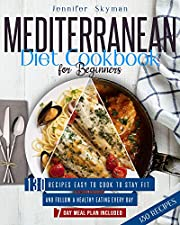 Mediterranean Diet Cookbook for Beginners: 130 Recipes Easy to Cook to Stay Fit and Follow a Healthy Eating Every Day. 7 Day Meal Plan Included