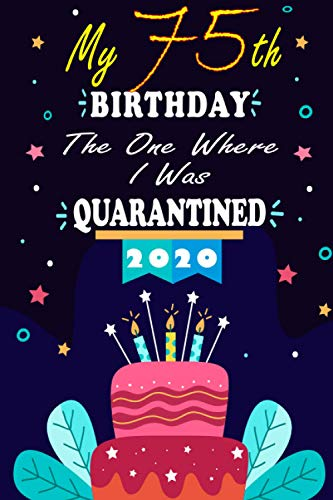 My 75th birthday the one where I was quarantined: Happy 75th Birthday, 75 Years Old Gift Ideas for Women, Men, Son, Daughter, mom, dad, Amazing, funny ... birthday notebook, Funny Card Alternative